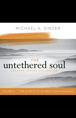The Untethered Soul Lecture Series: Volume 3: The Clarity of Witness Consciousness