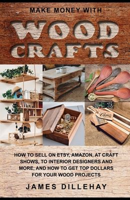 Make Money with Wood Crafts: How to Sell on Etsy, Amazon, at Craft Shows, to Interior Designers and Everywhere Else, and How to Get Top Dollars for