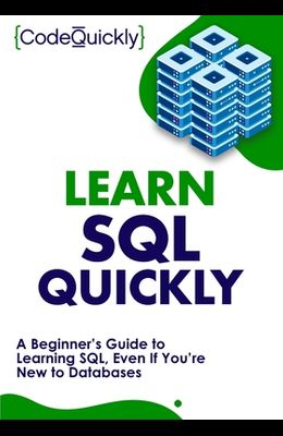 Learn SQL Quickly: A Beginner's Guide to Learning SQL, Even If You're New to Databases