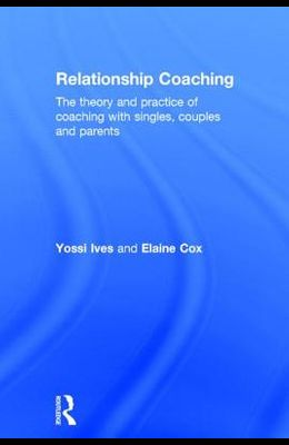 Relationship Coaching: The theory and practice of coaching with singles, couples and parents