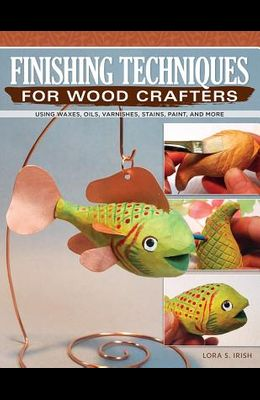 Finishing Techniques for Wood Crafters: Essential Methods with Acrylics, Oils, and More