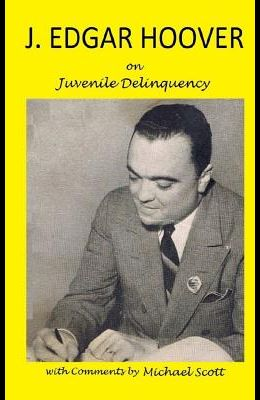 J. Edgar Hoover on Juvenile Delinquency: with Commentary by Michael Scott