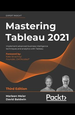 Mastering Tableau 2021- Third Edition: Implement advanced business intelligence techniques and analytics with Tableau