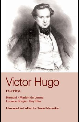 Victor Hugo: Four Plays: Hernani, Marion de Lorme, Lucrece Borgia, Ruy Blas