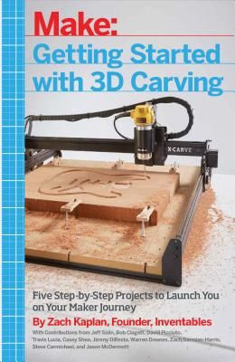Getting Started with 3D Carving: Five Step-By-Step Projects to Launch You on Your Maker Journey