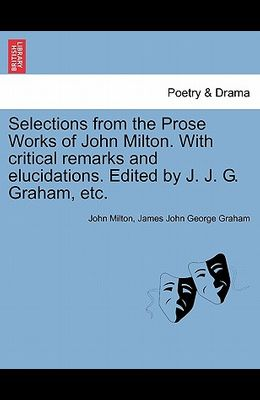 Selections from the Prose Works of John Milton. with Critical Remarks and Elucidations. Edited by J. J. G. Graham, Etc.