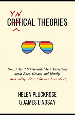 Cynical Theories: How Activist Scholarship Made Everything about Race, Gender, and Identity--And Why This Harms Everybody