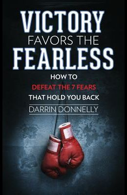 Victory Favors the Fearless: How to Defeat the 7 Fears That Hold You Back