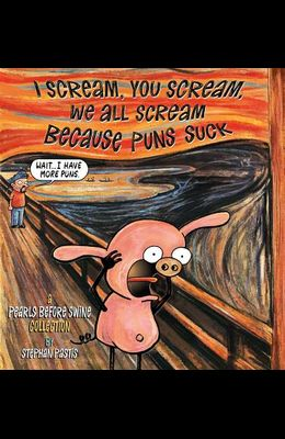 I Scream, You Scream, We All Scream Because Puns Suck: A Pearls Before Swine Collection