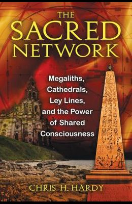 The Sacred Network: Megaliths, Cathedrals, Ley Lines, and the Power of Shared Consciousness