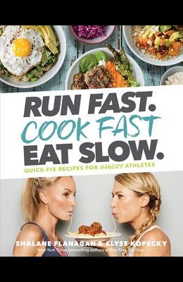 Run Fast. Cook Fast. Eat Slow.: Quick-Fix Recipes for Hangry Athletes: A Cookbook