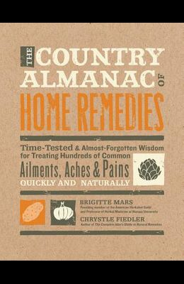 The Country Almanac of Home Remedies: Time-Tested & Almost Forgotten Wisdom for Treating Hundreds of Common Ailments, Aches & Pains Quickly and Natura