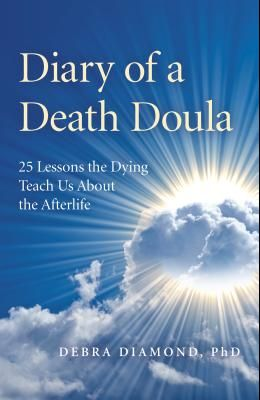 Diary of a Death Doula: 25 Lessons the Dying Teach Us about the Afterlife
