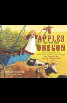 Apples to Oregon: Being the Slightly True Narrative of How a Brave Pioneer Father Brought Apples, Peaches, Plums, Grapes, and Cherries a