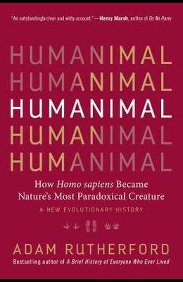 Humanimal: How Homo Sapiens Became Nature's Most Paradoxical Creature--A New Evolutionary History
