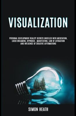 Visualization: Personal Development Reality Secrets Unveiled With Meditation, Lucid Dreaming, Hypnosis, Manifesting, Law of Attractio