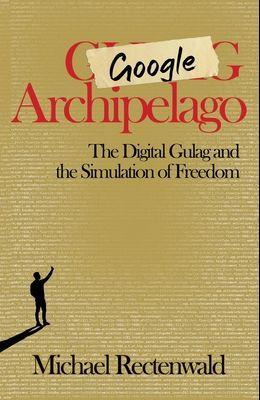 Google Archipelago: The Digital Gulag and the Simulation of Freedom