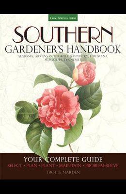 Southern Gardener's Handbook: Your Complete Guide: Select, Plan, Plant, Maintain, Problem-Solve - Alabama, Arkansas, Georgia, Kentucky, Louisiana, M