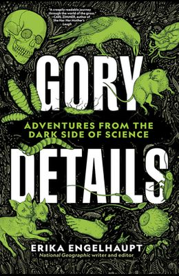 Gory Details: Adventures from the Dark Side of Science
