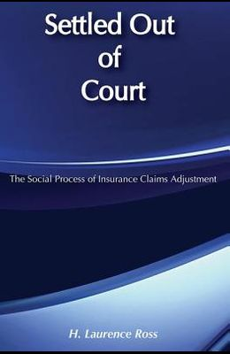 Settled Out of Court : The Social Process of Insurance Claims Adjustment