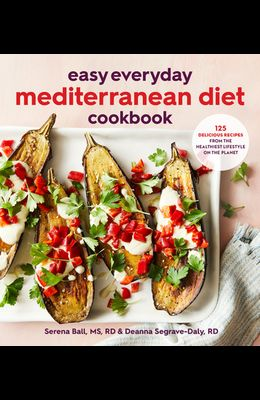 Easy Everyday Mediterranean Diet Cookbook: 125 Delicious Recipes from the Healthiest Lifestyle on the Planet