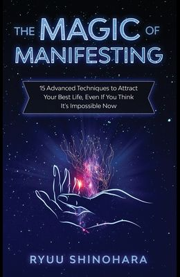 The Magic of Manifesting: 15 Advanced Techniques to Attract Your Best Life, Even If You Think It's Impossible Now