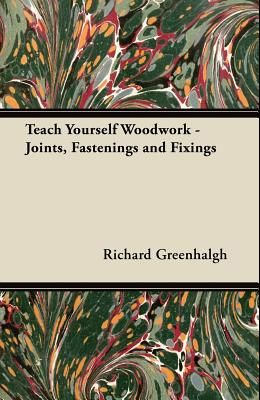Teach Yourself Woodwork - Joints, Fastenings and Fixings