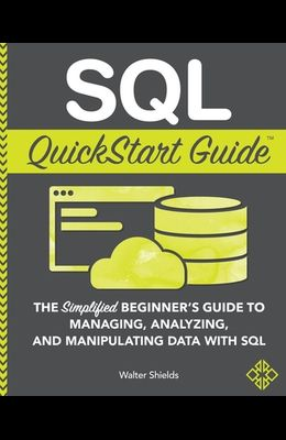 SQL QuickStart Guide: The Simplified Beginner's Guide to Managing, Analyzing, and Manipulating Data With SQL