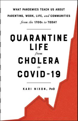Quarantine Life from Cholera to Covid-19: What Pandemics Teach Us about Parenting, Work, Life, and Communities from the 1700s to Today