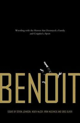 Benoit: Wrestling with the Horror That Destroyed a Family and Crippled a Sport