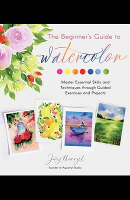 The Beginner's Guide to Watercolor: Master Essential Skills and Techniques Through Guided Exercises and Projects