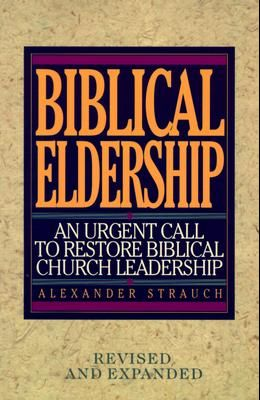 Biblical Eldership: An Urgent Call to Restore Biblical Churc (REV and Expanded)