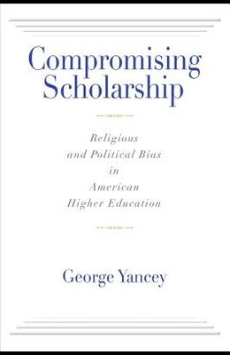 Compromising Scholarship: Religious and Political Bias in American Higher Education