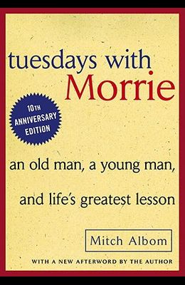 Tuesdays with Morrie: An Old Man, a Young Man, and Life's Greatest Lesson: An Old Man, a Young Man, and Life's Greatest Lesson