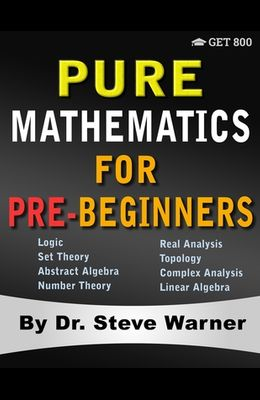 Pure Mathematics for Pre-Beginners: An Elementary Introduction to Logic, Set Theory, Abstract Algebra, Number Theory, Real Analysis, Topology, Complex