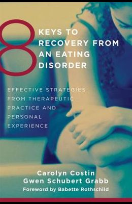 8 Keys to Recovery from an Eating Disorder: Effective Strategies from Therapeutic Practice and Personal Experience
