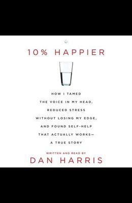 10% Happier: How I Tamed the Voice in My Head, Reduced Stress Without Losing My Edge, and Found a Self-Help That Actually Works--A