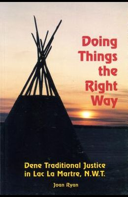 Doing Things the Right Way: Dene Traditional Justice in Lac La Martre, Nwt