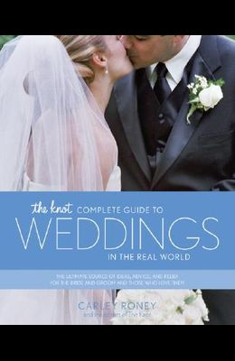 The Knot Complete Guide to Weddings in the Real World: The Ultimate Source of Ideas, Advice, and Relief for the Bride and Groom and Those Who Love The