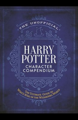 The Unofficial Harry Potter Character Compendium: MuggleNet's Ultimate Guide to Who's Who in the Wizarding World