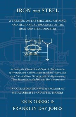 Iron and Steel - A Treatise on the Smelting, Refining, and Mechanical Processes of the Iron and Steel Industry, Including the Chemical and Physical Ch