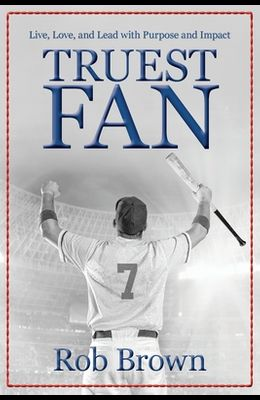 Truest Fan: Live, Love, and Lead with Purpose and Impact