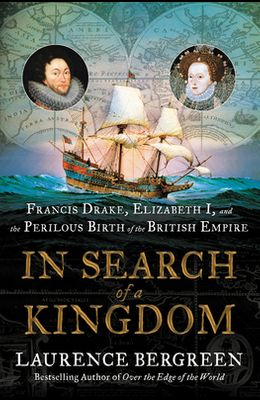 In Search of a Kingdom: Francis Drake, Elizabeth I, and the Perilous Birth of the British Empire