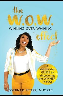 The W.O.W. Effect- Winning Over Whining: A Step by Step Guide to Discovering the Winner in You