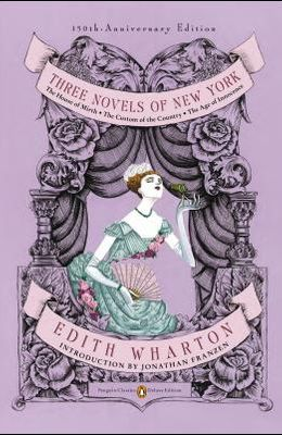 Three Novels of New York: The House of Mirth, the Custom of the Country, the Age of Innocence (Penguin Classics Deluxe Edition)
