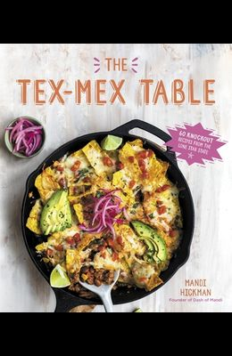 The Tex-Mex Table: 60 Knockout Recipes from the Lone Star State