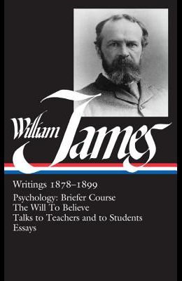 William James : Writings 1878-1899 : Psychology, Briefer Course / The Will to Believe / Talks to Teachers and Students / Essays (Library of America)