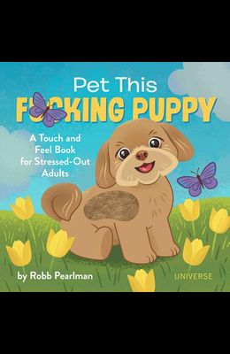 Pet This F*cking Puppy: A Touch-And-Feel Book for Stressed-Out Adults