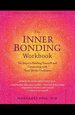 The Inner Bonding Workbook: Six Steps to Healing Yourself and Connecting with Your Divine Guidance