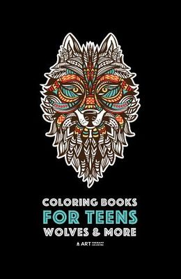 Coloring Books For Teens: Wolves & More: Advanced Animal Coloring Pages for Teenagers, Tweens, Older Kids, Boys & Girls, Zendoodle Animals, Wolv